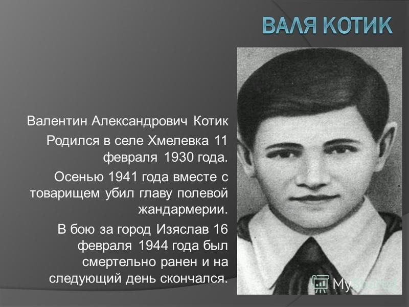 Валентин Александрович Котик Родился в селе Хмелевка 11 февраля 1930 года. Осенью 1941 года вместе с товарищем убил главу полевой жандармерии. В бою за город Изяслав 16 февраля 1944 года был смертельно ранен и на следующий день скончался.