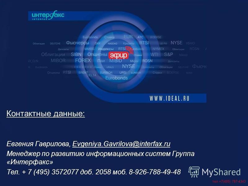 тел.+7(495) 787-4343 Контактные данные: Евгения Гаврилова, Evgeniya.Gavrilova@interfax.ru Менеджер по развитию информационных систем Группа «Интерфакс» Тел. + 7 (495) 3572077 доб. 2058 моб. 8-926-788-49-48