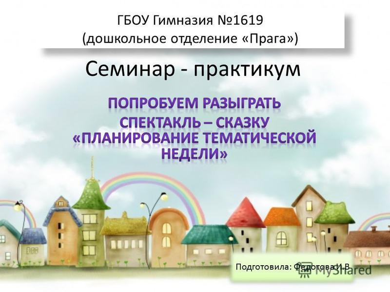 Семинар - практикум ГБОУ Гимназия 1619 (дошкольное отделение «Прага») ГБОУ Гимназия 1619 (дошкольное отделение «Прага») Подготовила: Федотова И.В
