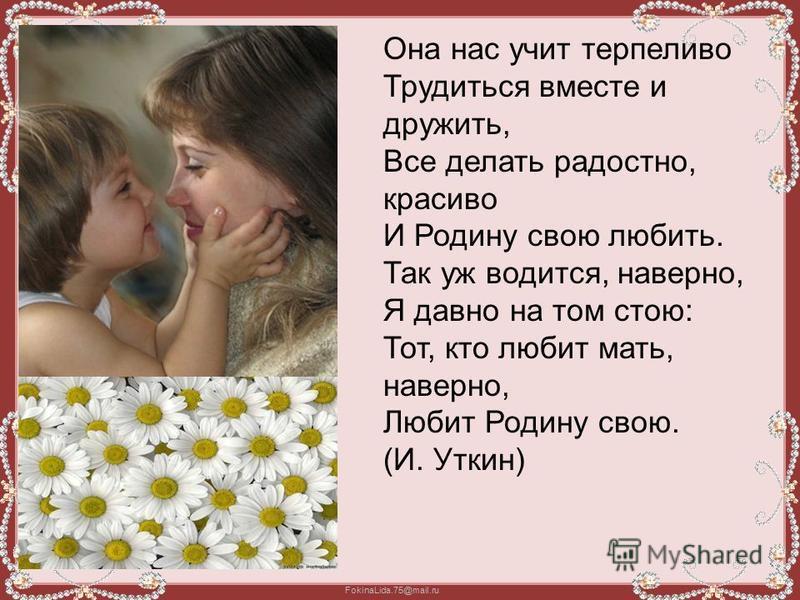 Она нас учит терпеливо Трудиться вместе и дружить, Все делать радостно, красиво И Родину свою любить. Так уж водится, наверно, Я давно на том стою: Тот, кто любит мать, наверно, Любит Родину свою. (И. Уткин)
