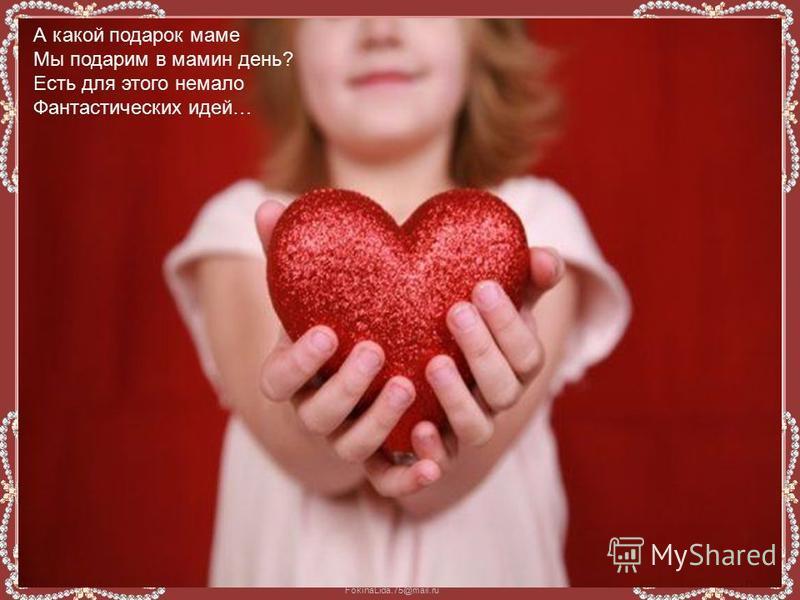 FokinaLida.75@mail.ru А какой подарок маме Мы подарим в мамин день? Есть для этого немало Фантастических идей…