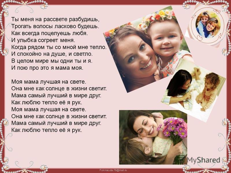 FokinaLida.75@mail.ru Ты меня на рассвете разбудишь, Трогать волосы ласково будешь. Как всегда поцелуешь любя. И улыбка согреет меня. Когда рядом ты со мной мне тепло. И спокойно на душе, и светло. В целом мире мы одни ты и я. И пою про это я мама мо
