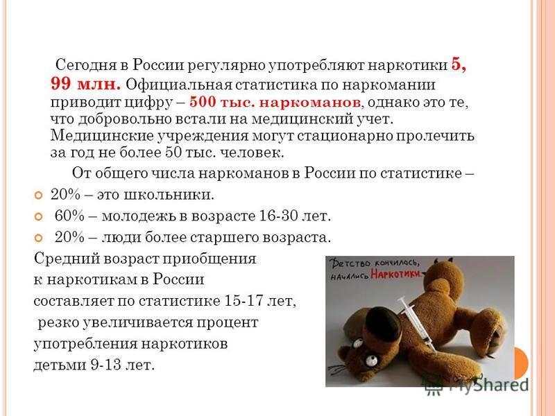 Сегодня в России регулярно употребляют наркотики 5, 99 млн. Официальная статистика по наркомании приводит цифру – 500 тыс. наркоманов, однако это те, что добровольно встали на медицинский учет. Медицинские учреждения могут стационарно пролечить за го