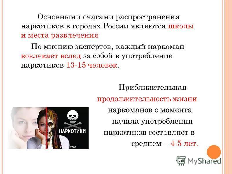 Основными очагами распространения наркотиков в городах России являются школы и места развлечения По мнению экспертов, каждый наркоман вовлекает вслед за собой в употребление наркотиков 13-15 человек. Приблизительная продолжительность жизни наркоманов
