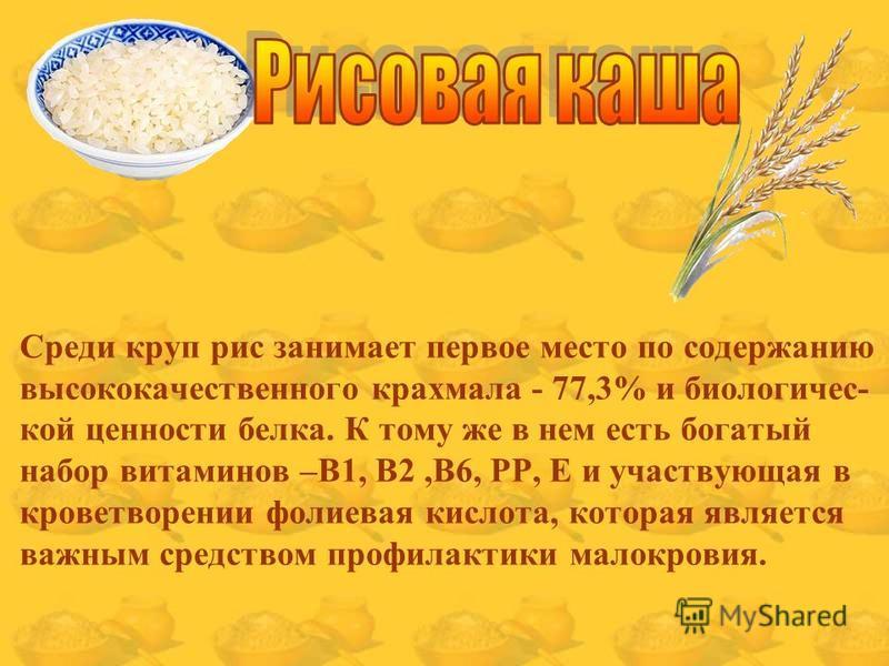 Среди круп рис занимает первое место по содержанию высококачественного крахмала - 77,3% и биологической ценности белка. К тому же в нем есть богатый набор витаминов –B1, В2,В6, РР, Е и участвующая в кроветворении фолиевая кислота, которая является ва