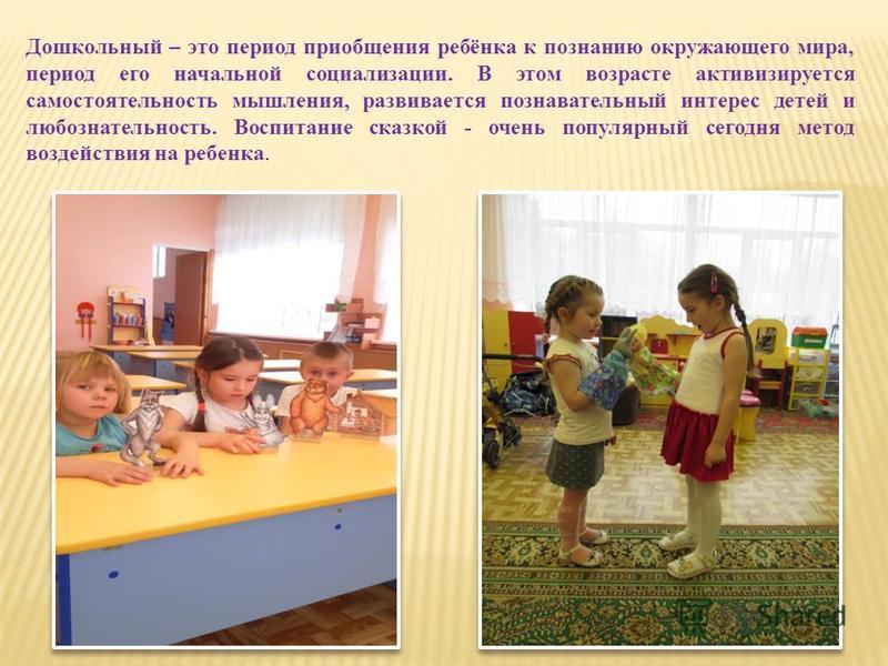Дошкольный – это период приобщения ребёнка к познанию окружающего мира, период его начальной социализации. В этом возрасте активизируется самостоятельность мышления, развивается познавательный интерес детей и любознательность. Воспитание сказкой - оч