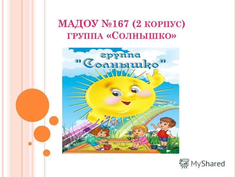 МАДОУ 167 (2 КОРПУС ) ГРУППА «С ОЛНЫШКО »
