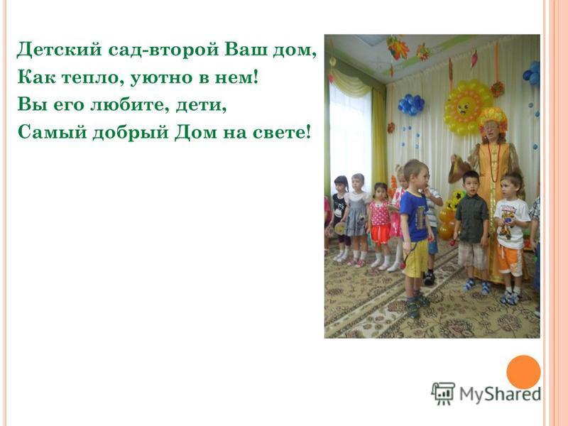 Детский сад-второй Ваш дом, Как тепло, уютно в нем! Вы его любите, дети, Самый добрый Дом на свете!