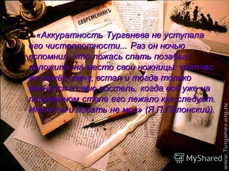 «Аккуратность Тургенева не уступала его чистоплотности... Раз он ночью вспомнил, что ложась спать позабыл положить на место свои ножницы: тотчас же зажёг свечу, встал и тогда только вернулся в свою постель, когда всё уже на письменном столе его лежал