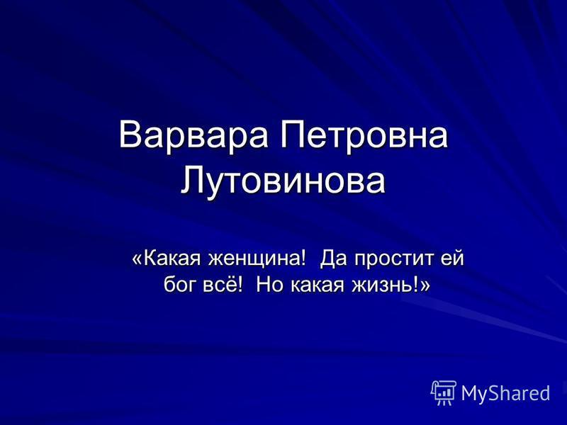 Варвара Петровна Лутовинова «Какая женщина! Да простит ей бог всё! Но какая жизнь!»