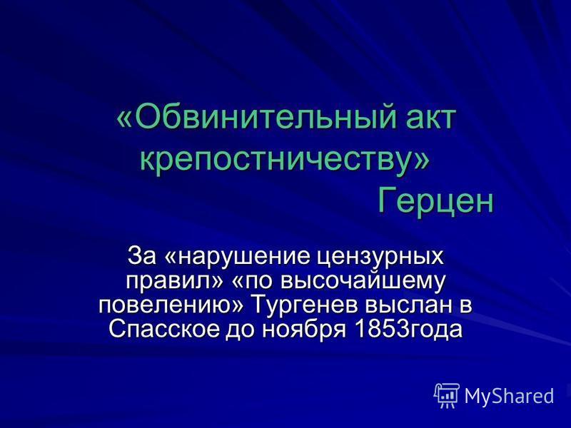 «Обвинительный акт крепостничеству» Герцен За «нарушение цензурных правил» «по высочайшему повелению» Тургенев выслан в Спасское до ноября 1853 года