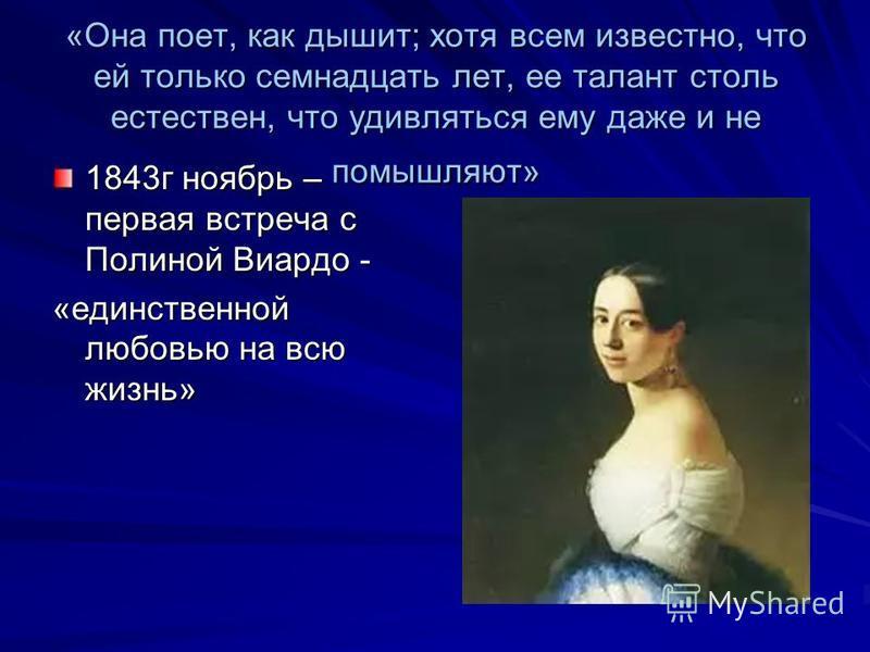 «Она поет, как дышит; хотя всем известно, что ей только семнадцать лет, ее талант столь естествен, что удивляться ему даже и не помышляют» 1843 г ноябрь – первая встреча с Полиной Виардо - «единственной любовью на всю жизнь»