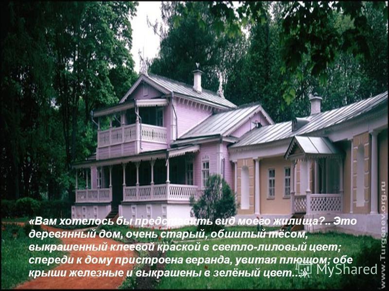 «Вам хотелось бы представить вид моего жилища?.. Это деревянный дом, очень старый, обшитый тёсом, выкрашенный клеевой краской в светло-лиловый цвет; спереди к дому пристроена веранда, увитая плющом; обе крыши железные и выкрашены в зелёный цвет...»