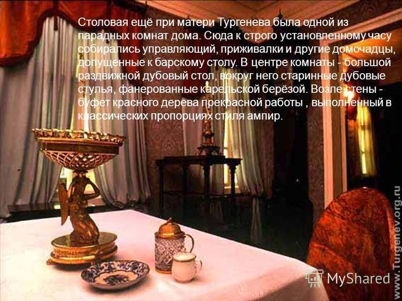 Столовая ещё при матери Тургенева была одной из парадных комнат дома. Сюда к строго установленному часу собирались управляющий, приживалки и другие домочадцы, допущенные к барскому столу. В центре комнаты - большой раздвижной дубовый стол, вокруг нег