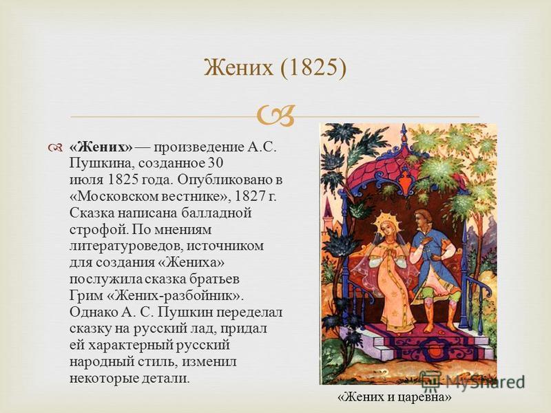 « Жених » произведение А. С. Пушкина, созданное 30 июля 1825 года. Опубликовано в « Московском вестнике », 1827 г. Сказка написана балладной строфой. По мнениям литературоведов, источником для создания « Жениха » послужила сказка братьев Грим « Жених