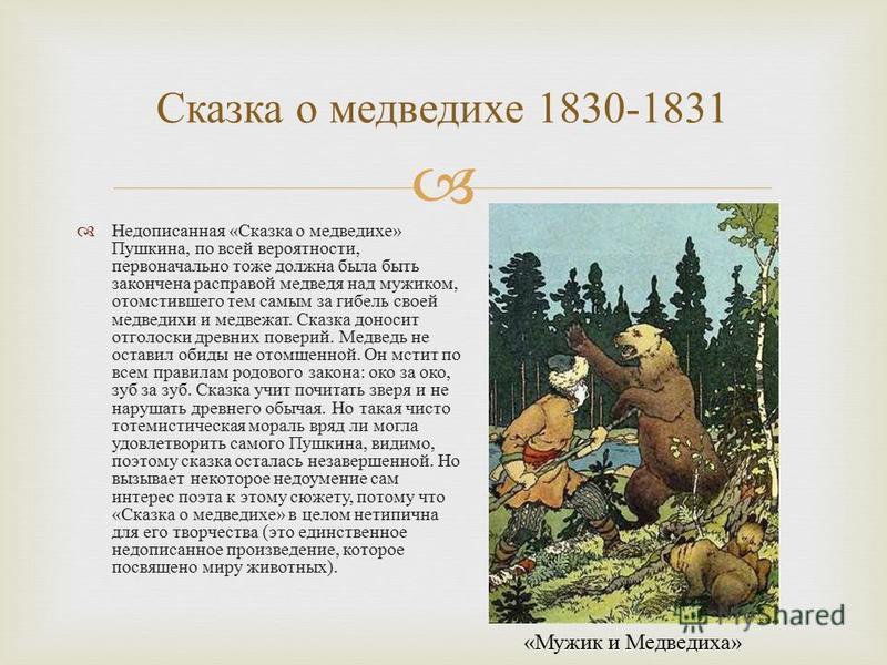 Недописанная « Сказка о медведихе » Пушкина, по всей вероятности, первоначально тоже должна была быть закончена расправой медведя над мужиком, отомстившего тем самым за гибель своей медведихи и медвежат. Сказка доносит отголоски древних поверий. Медв
