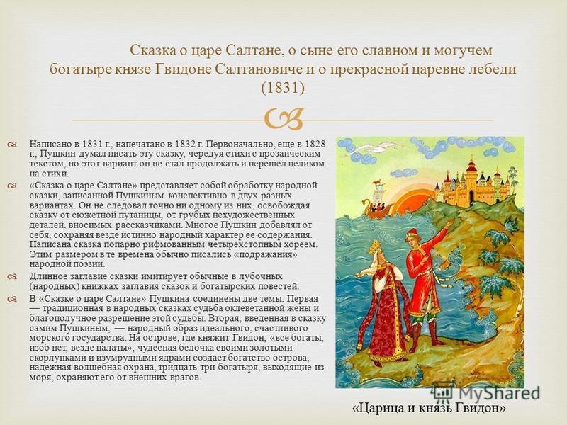 Написано в 1831 г., напечатано в 1832 г. Первоначально, еще в 1828 г., Пушкин думал писать эту сказку, чередуя стихи с прозаическим текстом, но этот вариант он не стал продолжать и перешел целиком на стихи. « Сказка о царе Салтане » представляет собо