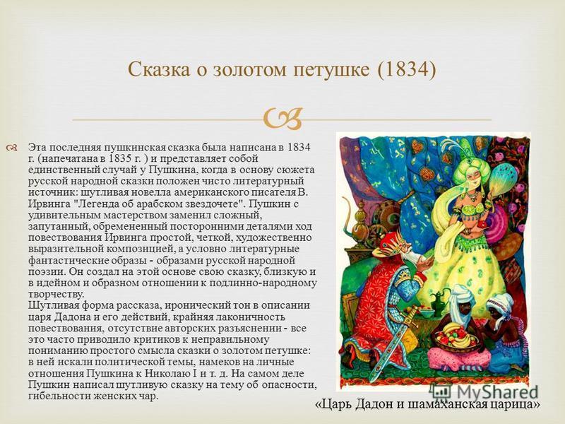Эта последняя пушкинская сказка была написана в 1834 г. ( напечатана в 1835 г. ) и представляет собой единственный случай у Пушкина, когда в основу сюжета русской народной сказки положен чисто литературный источник : шутливая новелла американского пи