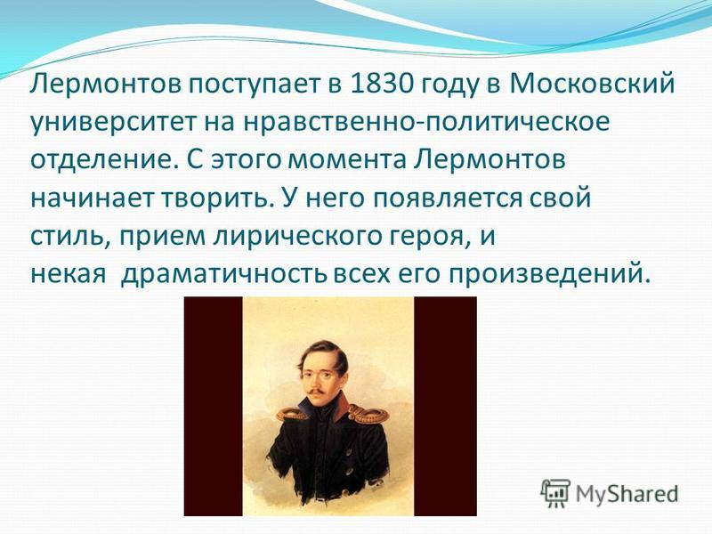 Лермонтов поступает в 1830 году в Московский университет на нравственно-политическое отделение. С этого момента Лермонтов начинает творить. У него появляется свой стиль, прием лирического героя, и некая драматичность всех его произведений.