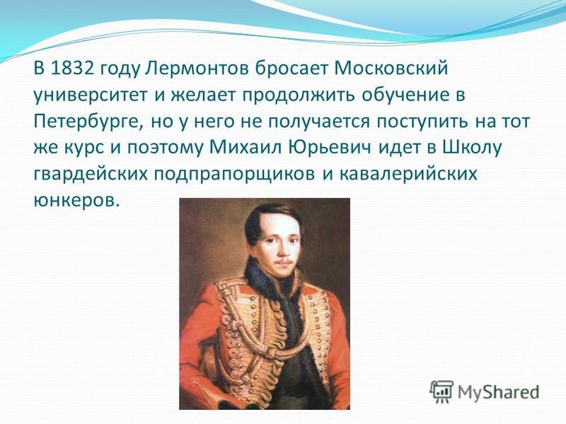 В 1832 году Лермонтов бросает Московский университет и желает продолжить обучение в Петербурге, но у него не получается поступить на тот же курс и поэтому Михаил Юрьевич идет в Школу гвардейских подпрапорщиков и кавалерийских юнкеров.