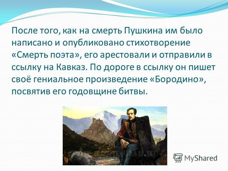 После того, как на смерть Пушкина им было написано и опубликовано стихотворение «Смерть поэта», его арестовали и отправили в ссылку на Кавказ. По дороге в ссылку он пишет своё гениальное произведение «Бородино», посвятив его годовщине битвы.