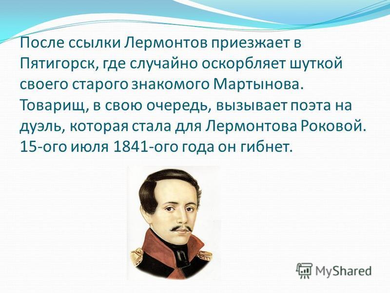 После ссылки Лермонтов приезжает в Пятигорск, где случайно оскорбляет шуткой своего старого знакомого Мартынова. Товарищ, в свою очередь, вызывает поэта на дуэль, которая стала для Лермонтова Роковой. 15-ого июля 1841-ого года он гибнет.