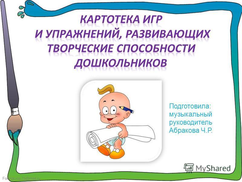 FokinaLida.75@mail.ru Подготовила: музыкальный руководитель Абракова Ч.Р.
