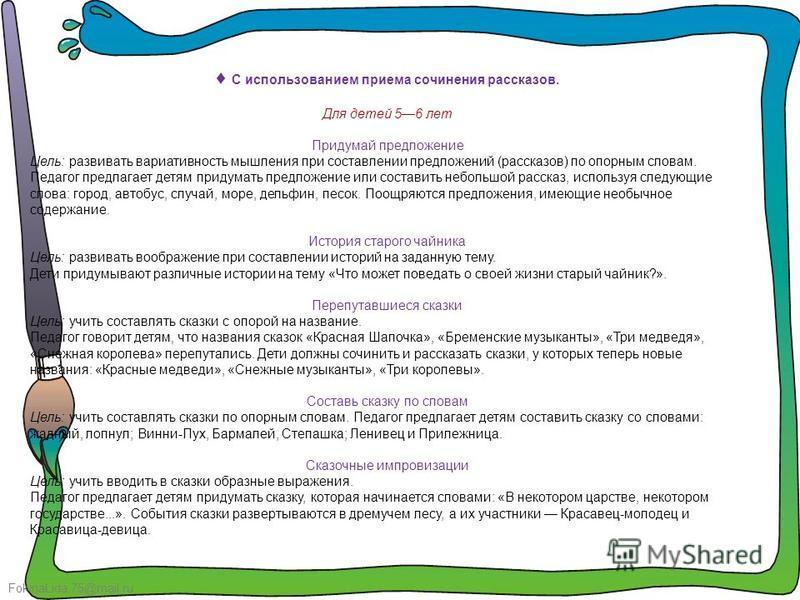 FokinaLida.75@mail.ru С использованием приема сочинения рассказов. Для детей 56 лет Придумай предложение Цель: развивать вариативность мышления при составлении предложений (рассказов) по опорным словам. Педагог предлагает детям придумать предложение