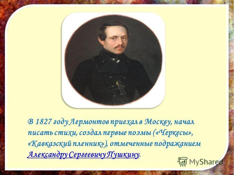 В 1827 году Лермонтов приехал в Москву, начал писать стихи, создал первые поэмы («Черкесы», «Кавказский пленник»), отмеченные подражанием Александру Сергеевичу Пушкину. Александру Сергеевичу Пушкину