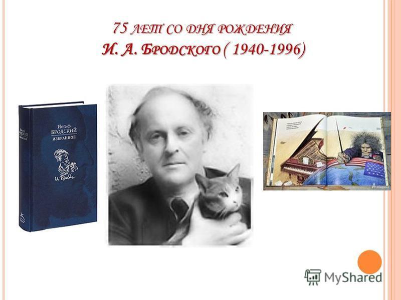 75 ЛЕТ СО ДНЯ РОЖДЕНИЯ И. А. Б РОДСКОГО ( 1940-1996)