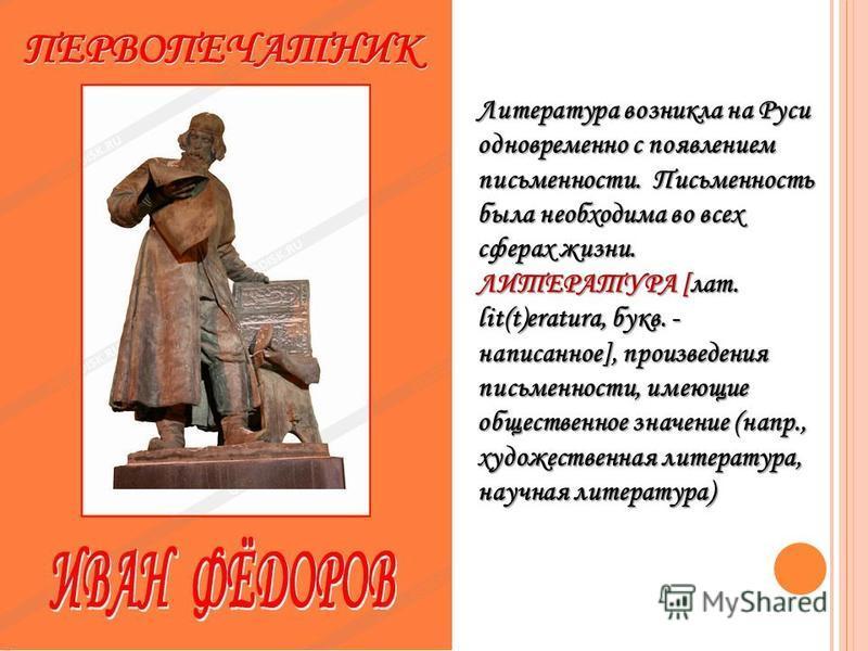 Литература возникла на Руси одновременно с появлением письменности. Письменность была необходима во всех сферах жизни. ЛИТЕРАТУРА [лат. lit(t)eratura, букв. - написанное], произведения письменности, имеющие общественное значение (напр., художественна