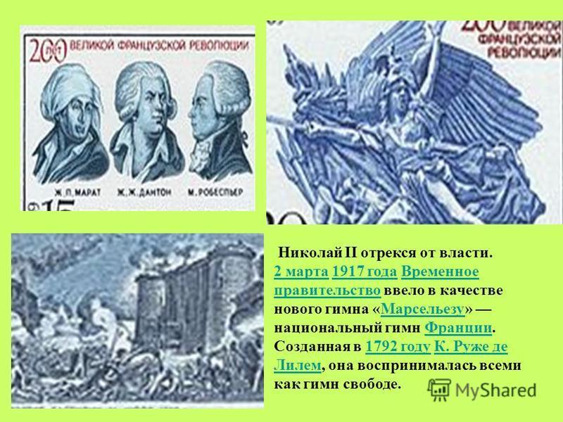 Николай II отрекся от власти. 2 марта 2 марта 1917 года Временное правительство ввело в качестве нового гимна «Марсельезу» национальный гимн Франции. Созданная в 1792 году К. Руже де Лилем, она воспринималась всеми как гимн свободе.1917 года Временно