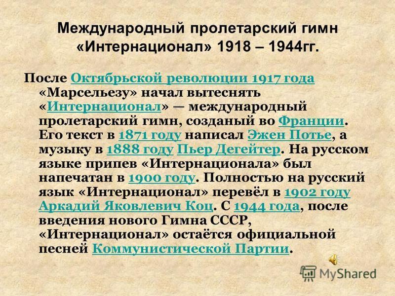 Международный пролетарский гимн «Интернационал» 1918 – 1944 гг. После Октябрьской революции 1917 года «Марсельезу» начал вытеснять «Интернационал» международный пролетарский гимн, созданный во Франции. Его текст в 1871 году написал Эжен Потье, а музы