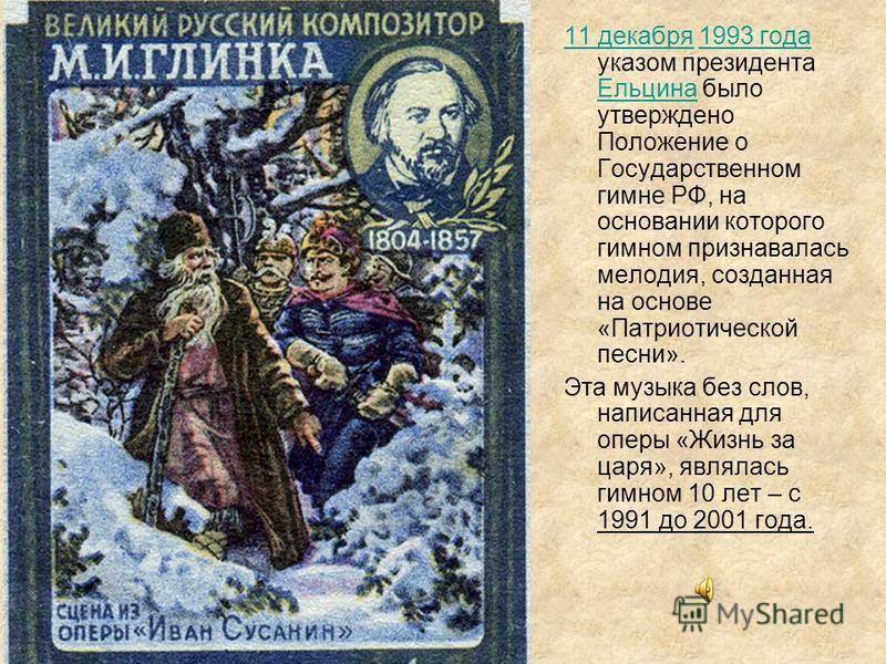 11 декабря 11 декабря 1993 года указом президента Ельцина было утверждено Положение о Государственном гимне РФ, на основании которого гимном признавалась мелодия, созданная на основе «Патриотической песни».1993 года Ельцина Эта музыка без слов, напис