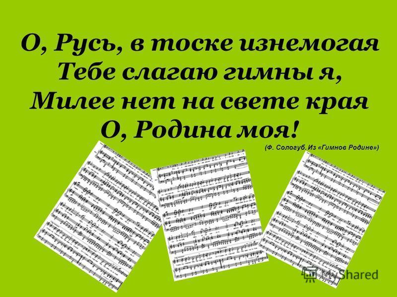 О, Русь, в тоске изнемогая Тебе слагаю гимны я, Милее нет на свете края О, Родина моя! (Ф. Сологуб. Из «Гимнов Родине»)