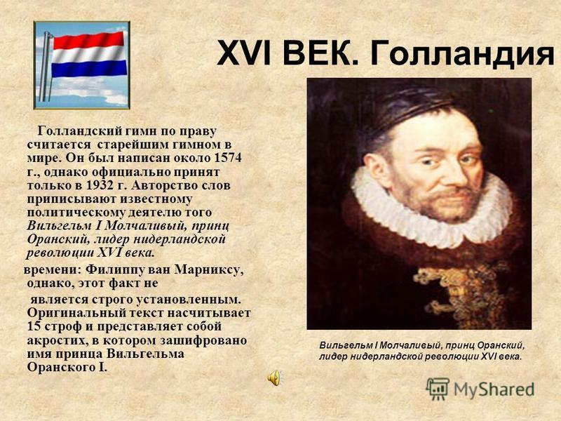 XVI ВЕК. Голландия Вильгельм I Молчаливый, принц Оранский, лидер нидерландской революции XVI века. Голландский гимн по праву считается старейшим гимном в мире. Он был написан около 1574 г., однако официально принят только в 1932 г. Авторство слов при
