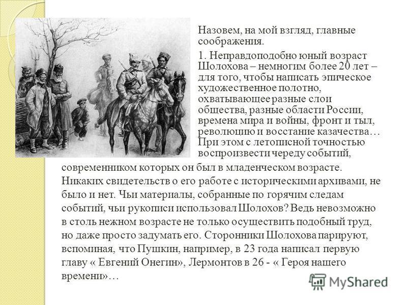 Назовем, на мой взгляд, главные соображения. 1. Неправдоподобно юный возраст Шолохова – немногим более 20 лет – для того, чтобы написать эпическое художественное полотно, охватывающее разные слои общества, разные области России, времена мира и войны,