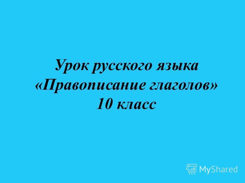 Урок русского языка «Правописание глаголов» 10 класс
