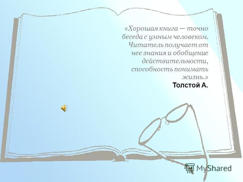 « Хорошая книга точно беседа с умным человеком. Читатель получает от нее знания и обобщение действительности, способность понимать жизнь. » Толстой А.
