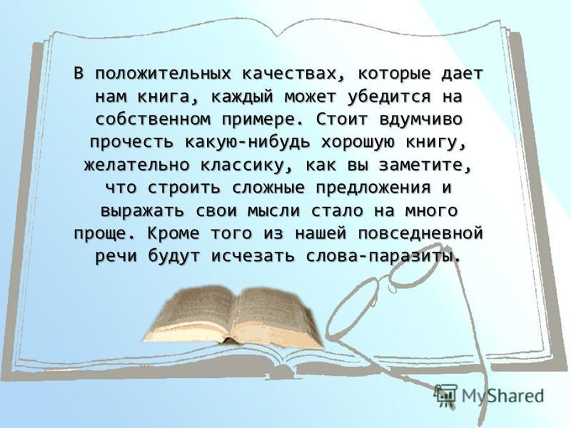 В положительных качествах, которые дает нам книга, каждый может убедится на собственном примере. Стоит вдумчиво прочесть какую-нибудь хорошую книгу, желательно классику, как вы заметите, что строить сложные предложения и выражать свои мысли стало на