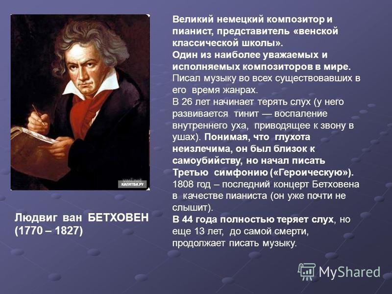 Людвиг ван БЕТХОВЕН (1770 – 1827) Великий немецкий композитор и пианист, представитель «венской классической школы». Один из наиболее уважаемых и исполняемых композиторов в мире. Писал музыку во всех существовавших в его время жанрах. В 26 лет начина