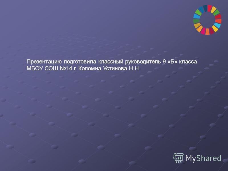 Презентацию подготовила классный руководитель 9 «Б» класса МБОУ СОШ 14 г. Коломна Устинова Н.Н.
