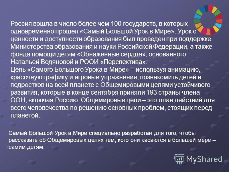 Россия вошла в число более чем 100 государств, в которых одновременно прошел «Самый Большой Урок в Мире». Урок о ценности и доступности образования был проведен при поддержке Министерства образования и науки Российской Федерации, а также фонда помощи