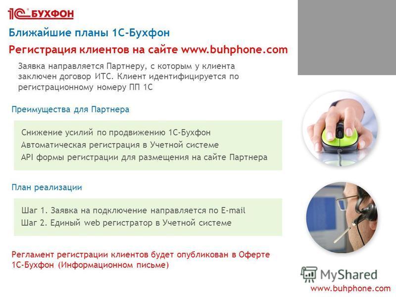 www.buhphone.com Ближайшие планы 1С-Бухфон Преимущества для Партнера Снижение усилий по продвижению 1С-Бухфон Регистрация клиентов на сайте www.buhphone.com Заявка направляется Партнеру, с которым у клиента заключен договор ИТС. Клиент идентифицирует