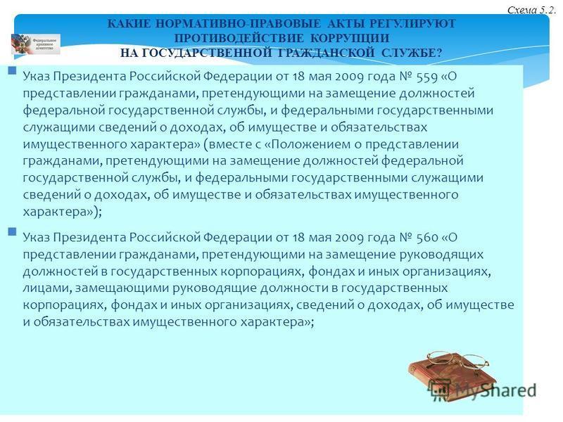 КАКИЕ НОРМАТИВНО-ПРАВОВЫЕ АКТЫ РЕГУЛИРУЮТ ПРОТИВОДЕЙСТВИЕ КОРРУПЦИИ НА ГОСУДАРСТВЕННОЙ ГРАЖДАНСКОЙ СЛУЖБЕ? Указ Президента Российской Федерации от 18 мая 2009 года 559 «О представлении гражданами, претендующими на замещение должностей федеральной гос