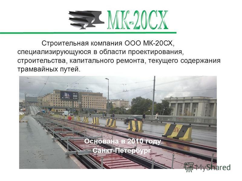 Строительная компания ООО МК-20СХ, специализирующуюся в области проектирования, строительства, капитального ремонта, текущего содержания трамвайных путей. Основана в 2010 году Санкт-Петербург