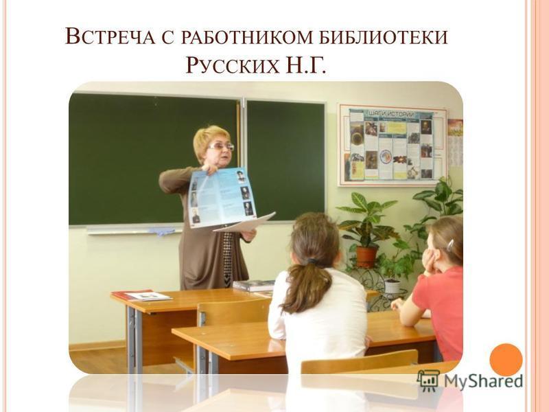 В СТРЕЧА С РАБОТНИКОМ БИБЛИОТЕКИ Р УССКИХ Н.Г.