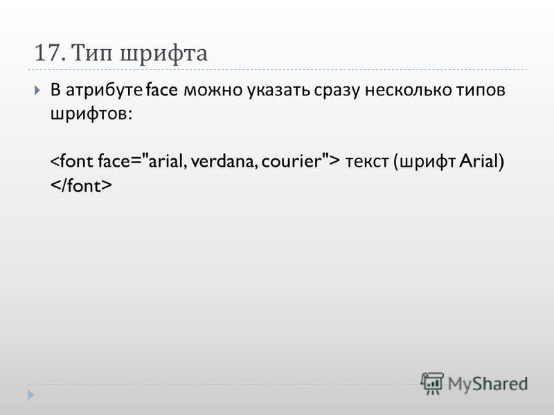 17. Тип шрифта В атрибуте face можно указать сразу несколько типов шрифтов : текст ( шрифт Arial)
