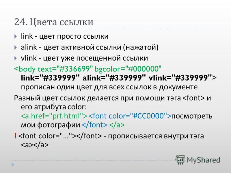 24. Цвета ссылки link - цвет просто ссылки alink - цвет активной ссылки ( нажатой ) vlink - цвет уже посещенной ссылки прописан один цвет для всех ссылок в документе Разный цвет ссылок делается при помощи тэга и его атрибута color: посмотреть мои фот