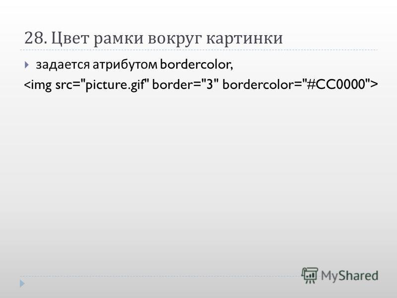 28. Цвет рамки вокруг картинки задается атрибутом bordercolor,